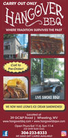 CARRY OUT ONLYHANGOVERBBQWHERE TRADITION SURVIVES THE PASTHALF RACKCall toPre-Order!LIVE SMOKE BBQ!WE NOW HAVE LEONA'S ICE CREAM SANDWICHES!Located at39 GC&P Road | Wheeling, WVwww.hangoverbbq.com  www.hangoverbbqwv.comOpen Thurs-Sat 11-6, Sun 11-4(Or Until Sold Out)304-233-8333WE HAVE GIFT CARDS AVAILABLE! CARRY OUT ONLY HANGOVER BBQ WHERE TRADITION SURVIVES THE PAST HALF RACK Call to Pre-Order! LIVE SMOKE BBQ! WE NOW HAVE LEONA'S ICE CREAM SANDWICHES! Located at 39 GC&P Road | Wheeling, WV www.hangoverbbq.com  www.hangoverbbqwv.com Open Thurs-Sat 11-6, Sun 11-4 (Or Until Sold Out) 304-233-8333 WE HAVE GIFT CARDS AVAILABLE!
