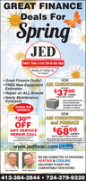 GREAT FINANCEDeals ForSpringJEDComtort Today Is Less Than An HourAuagHeating & Cooling, Inc.HIC # PAO08369 Great Finance Deals!NEW FREE New Equipment AIR CONDITIONEREstimatesFOR ABOUT$3700 Repair on ALL Brands Yearly MaintenanceContractsA MONTH2 TON A/C WITH 2 TON COILASK US TODAY HOW YOU CANREPLACE YOUR OLD UNITFOR A MORE EFFICIENT UNITCLEAN AIREXPERTSFOR ABOUT S37 A MONTH.$3000OFFNEWAIR CONDITIONERand FURNACEFOR ABOUTANY SERVICEREPAIR CALL$6800A MONTH60K BTU FURNACE, 2 TON A/C AND COILCANNOT BE USID WITH OTHER OFFERScouPON EXHRES S2n.ASK US TODAY HOW YOU CAN REPLACE YOUR OLD UNITSFOR MORE EFFICIENT UNITS FOR ABOUT $68A MONTH.MUST E PRESINTEDAI TIME OF SERVICEwww.jedhvac.com lacebookenonWE ARE COMMITTED TO PROVIDINGHEATING & COOLINGSOLUTIONS TO KEEP YOUCOMFORTABLE YEAR ROUND.Jim DelattreRick Delattre412-384-2844  724-379-9220 GREAT FINANCE Deals For Spring JED Comtort Today Is Less Than An HourAuag Heating & Cooling, Inc. HIC # PAO08369  Great Finance Deals! NEW  FREE New Equipment AIR CONDITIONER Estimates FOR ABOUT $3700  Repair on ALL Brands  Yearly Maintenance Contracts A MONTH 2 TON A/C WITH 2 TON COIL ASK US TODAY HOW YOU CAN REPLACE YOUR OLD UNIT FOR A MORE EFFICIENT UNIT CLEAN AIR EXPERTS FOR ABOUT S37 A MONTH. $3000 OFF NEW AIR CONDITIONER and FURNACE FOR ABOUT ANY SERVICE REPAIR CALL $6800 A MONTH 60K BTU FURNACE, 2 TON A/C AND COIL CANNOT BE USID WITH OTHER OFFERS couPON EXHRES S2n. ASK US TODAY HOW YOU CAN REPLACE YOUR OLD UNITS FOR MORE EFFICIENT UNITS FOR ABOUT $68A MONTH. MUST E PRESINTEDAI TIME OF SERVICE www.jedhvac.com lacebook enon WE ARE COMMITTED TO PROVIDING HEATING & COOLING SOLUTIONS TO KEEP YOU COMFORTABLE YEAR ROUND. Jim Delattre Rick Delattre 412-384-2844  724-379-9220