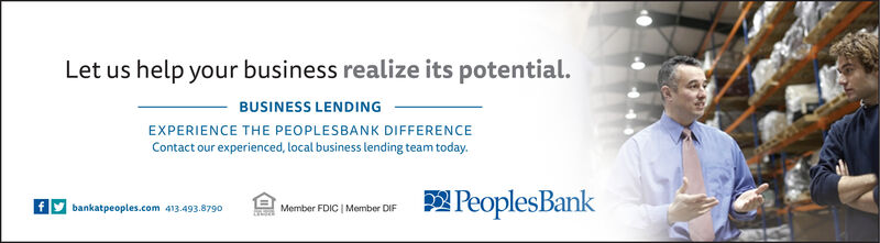 Let us help your business realize its potential.BUSINESS LENDINGEXPERIENCE THE PEOPLESBANK DIFFERENCEContact our experienced, local business lending team today.PeoplesBankbankatpeoples.com 413.493.879oMember FDIC | Member DIF Let us help your business realize its potential. BUSINESS LENDING EXPERIENCE THE PEOPLESBANK DIFFERENCE Contact our experienced, local business lending team today. PeoplesBank bankatpeoples.com 413.493.879o Member FDIC | Member DIF