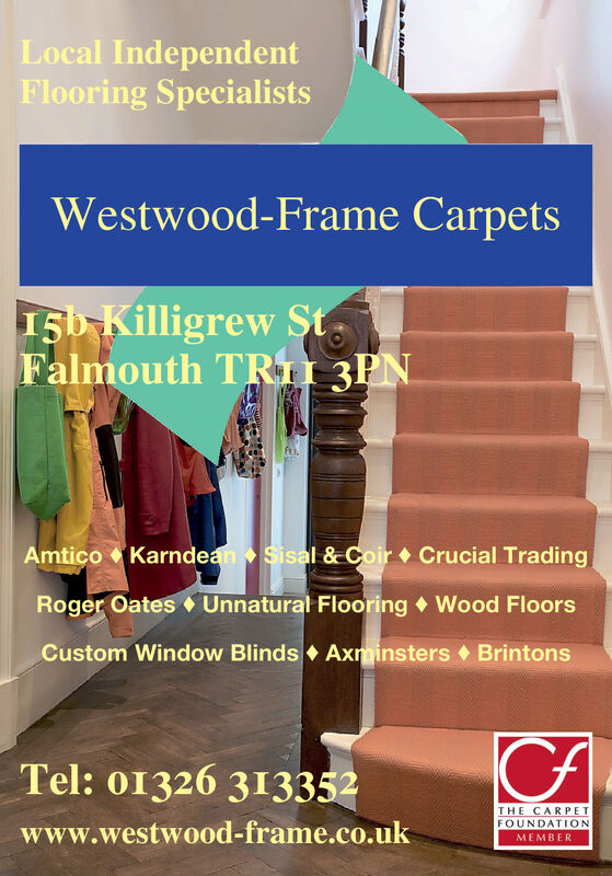 Local IndependentFlooring SpecialistsWestwood-Frame Carpets15b Killigrew St,Falmouth TRII 3PNAmtico Karndean Sisal & Coir Crucial TradingRoger Oates Unnatural Flooring  Wood FloorsCustom Window Blinds Axminsters BrintonsTel: 01326 313352THE CARPETFOUNDATIONwww.westwood-frame.co.ukMEMBER Local Independent Flooring Specialists Westwood-Frame Carpets 15b Killigrew St, Falmouth TRII 3PN Amtico Karndean Sisal & Coir Crucial Trading Roger Oates Unnatural Flooring  Wood Floors Custom Window Blinds Axminsters Brintons Tel: 01326 313352 THE CARPET FOUNDATION www.westwood-frame.co.uk MEMBER
