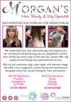 MORGAN'SHair, Beauty &Wig SpecialistNHS APPROVED WIG SUPPLIER FOR NORTH WALESWe understand hair loss, chemotherapy and alopecia canbe emotional and distressing. Let our empathetic trainedteam advise you every step of the way. Our salons offer wigsupply, private fitting and a personalised service.We cut and customise wigs, style repair and maintain image.We offer a hair integration system fitting and maintenancealongside other hair system fitting for men and women.105-107 High Street,Prestatyn,Denbighshire,LL19 9AP30-32 Charles Street,Hoole,Chester,CH2 3AY01745 79874701244 637360Ltle,PrincesTrustalopecia uklook good feel betterFACING CANCER WITH CONFIDENCE MORGAN'S Hair, Beauty &Wig Specialist NHS APPROVED WIG SUPPLIER FOR NORTH WALES We understand hair loss, chemotherapy and alopecia can be emotional and distressing. Let our empathetic trained team advise you every step of the way. Our salons offer wig supply, private fitting and a personalised service. We cut and customise wigs, style repair and maintain image. We offer a hair integration system fitting and maintenance alongside other hair system fitting for men and women. 105-107 High Street, Prestatyn, Denbighshire, LL19 9AP 30-32 Charles Street, Hoole, Chester, CH2 3AY 01745 798747 01244 637360 Ltle, Princes Trust alopecia uk look good feel better FACING CANCER WITH CONFIDENCE