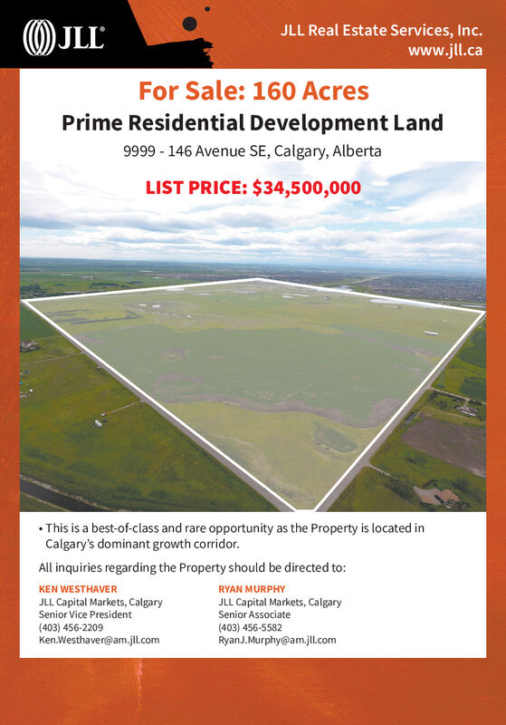 OJLLJLL Real Estate Services, Inc.www.jl.caFor Sale: 160 AcresPrime Residential Development Land9999 - 146 Avenue SE, Calgary, AlbertaLIST PRICE: $34,500,000 This is a best-of-class and rare opportunity as the Property is located inCalgary's dominant growth corridor.All inquiries regarding the Property should be directed to:KEN WESTHAVERRYAN MURPHYJLL Capital Markets, CalgarySenior Vice PresidentJLL Capital Markets, CalgarySenior Associate(403) 456-5582RyanJ.Murphy@am.jl.com(403) 456-2209Ken.Westhaver@am.jl.com OJLL JLL Real Estate Services, Inc. www.jl.ca For Sale: 160 Acres Prime Residential Development Land 9999 - 146 Avenue SE, Calgary, Alberta LIST PRICE: $34,500,000  This is a best-of-class and rare opportunity as the Property is located in Calgary's dominant growth corridor. All inquiries regarding the Property should be directed to: KEN WESTHAVER RYAN MURPHY JLL Capital Markets, Calgary Senior Vice President JLL Capital Markets, Calgary Senior Associate (403) 456-5582 RyanJ.Murphy@am.jl.com (403) 456-2209 Ken.Westhaver@am.jl.com