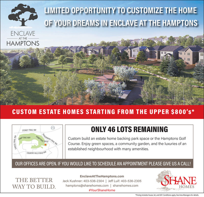 LIMITED OPPORTUNITY TO CUSTOMIZE THE HOMEOF YOUR DREAMS IN ENCLAVE AT THE HAMPTONSENCLAVEAT THEHAMPTONSCUSTOM ESTATE HOMES STARTING FROM THE UPPER $800's*ONLY 46 LOTS REMAININGSTONEY TRAIL NWSHAGANAPPI TRAIL NWHAMPTONSCustom build an estate home backing park space or the Hamptons GolfCourse. Enjoy green spaces, a community garden, and the luxuries of anestablished neighbourhood with many amenities.WAMPTONS WAYDRIVENWCOUNTRY HILLS BLVDOUR OFFICES ARE OPEN. IF YOU WOULD LIKE TO SCHEDULE AN APPOINTMENT PLEASE GIVE US A CALL!SHANEEnclaveAtTheHamptons.comTHE BETTERJack Kushner: 403-536-2304 | Jeff Luif: 403-536-2305hamptons@shanehomes.com | shanehomes.com#YourShaneHomeMESWAY TO BUILD.*Pricing includes house, lot, and GST. Conditions apply See Area Managers for details.SARCEE TRAIL NW LIMITED OPPORTUNITY TO CUSTOMIZE THE HOME OF YOUR DREAMS IN ENCLAVE AT THE HAMPTONS ENCLAVE AT THE HAMPTONS CUSTOM ESTATE HOMES STARTING FROM THE UPPER $800's* ONLY 46 LOTS REMAINING STONEY TRAIL NW SHAGANAPPI TRAIL NW HAMPTONS Custom build an estate home backing park space or the Hamptons Golf Course. Enjoy green spaces, a community garden, and the luxuries of an established neighbourhood with many amenities. WAMPTONS WAY DRIVE NW COUNTRY HILLS BLVD OUR OFFICES ARE OPEN. IF YOU WOULD LIKE TO SCHEDULE AN APPOINTMENT PLEASE GIVE US A CALL! SHANE EnclaveAtTheHamptons.com THE BETTER Jack Kushner: 403-536-2304 | Jeff Luif: 403-536-2305 hamptons@shanehomes.com | shanehomes.com #YourShaneHome MES WAY TO BUILD. *Pricing includes house, lot, and GST. Conditions apply See Area Managers for details. SARCEE TRAIL NW