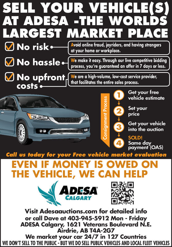 SELL YOUR VEHICLE(S)AT ADESA -THE WORLDSLARGEST MARKET PLACEO No riskAvoid online fraud, joyriders, and having strangersat your home or workplace.No hassle. We make it easy. Through our live competitive biddingprocess, you're guaranteed an offer in 7 days or less.UNo upfront, We are a high-volume, low-cost service provider,that facilitates the entire sales process.costs Get your freevehicle estimateSet yourprice3.Get your vehicleinto the auctionSOLD!4 Same daypayment (OAS)Call us today for your Free vehicle market evaluationEVEN IF MONEY IS OWED ONTHE VEHICLE, WE CAN HELPADESACALGARYVisit Adesaauctions.com for detailed infoor call Dave at 403-945-5912 Mon - FridayADESA Calgary, 1621 Veterans Boulevard N.E.Airdrie, AB T4A-2G7We market your car 24/7 in 127 CountriesWE DON'T SELL TO THE PUBLIC - BUT WE DO SELL PUBLIC VEHICLES AND LOCAL FLEET VEHICLESConsignment Process SELL YOUR VEHICLE(S) AT ADESA -THE WORLDS LARGEST MARKET PLACE O No risk Avoid online fraud, joyriders, and having strangers at your home or workplace. No hassle. We make it easy. Through our live competitive bidding process, you're guaranteed an offer in 7 days or less. UNo upfront, We are a high-volume, low-cost service provider, that facilitates the entire sales process. costs  Get your free vehicle estimate Set your price 3. Get your vehicle into the auction SOLD! 4 Same day payment (OAS) Call us today for your Free vehicle market evaluation EVEN IF MONEY IS OWED ON THE VEHICLE, WE CAN HELP ADESA CALGARY Visit Adesaauctions.com for detailed info or call Dave at 403-945-5912 Mon - Friday ADESA Calgary, 1621 Veterans Boulevard N.E. Airdrie, AB T4A-2G7 We market your car 24/7 in 127 Countries WE DON'T SELL TO THE PUBLIC - BUT WE DO SELL PUBLIC VEHICLES AND LOCAL FLEET VEHICLES Consignment Process