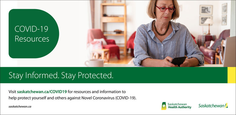 COVID-19ResourcesStay Informed. Stay Protected.Visit saskatchewan.ca/COVID19 for resources and information tohelp protect yourself and others against Novel Coronavirus (COVID-19).SaskatchewanHealth AuthoritySaskatchewansaskatchewan.ca COVID-19 Resources Stay Informed. Stay Protected. Visit saskatchewan.ca/COVID19 for resources and information to help protect yourself and others against Novel Coronavirus (COVID-19). Saskatchewan Health Authority Saskatchewan saskatchewan.ca