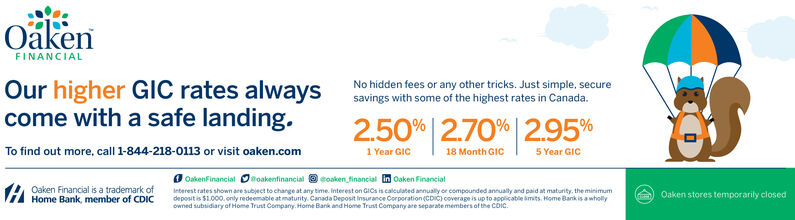 OákenFINANCIALNo hidden fees or any other tricks. Just simple, securesavings with some of the highest rates in Canada.Our higher GlC rates alwayscome with a safe landing.2.50%   2.70%  2.95%To find out more, call 1-844-218-0113 or visit oaken.com1 Year GIC18 Month GIC5 Year GICOaken Financial is a trademark ofHome Bank, member of CDICO OakenFinancial Doakenfinancial O eoaken financial in Oaken FinancialInterest rates shown are subject to change at any time. Interest on GICS is calculated annually or compounded annually and paid at maturity. the minimumdeposit is $1.000.only redeemable at maturity. Canada Deposit insurance Corporation (CDIC) coverage is up to applicable imits. Home Bank is a whollyowned subsidiary of Home Trust Company. Home Barik and Home Trust Company are separate members of the Coic.Oaken stores temporarily closed Oáken FINANCIAL No hidden fees or any other tricks. Just simple, secure savings with some of the highest rates in Canada. Our higher GlC rates always come with a safe landing. 2.50%   2.70%  2.95% To find out more, call 1-844-218-0113 or visit oaken.com 1 Year GIC 18 Month GIC 5 Year GIC Oaken Financial is a trademark of Home Bank, member of CDIC O OakenFinancial Doakenfinancial O eoaken financial in Oaken Financial Interest rates shown are subject to change at any time. Interest on GICS is calculated annually or compounded annually and paid at maturity. the minimum deposit is $1.000.only redeemable at maturity. Canada Deposit insurance Corporation (CDIC) coverage is up to applicable imits. Home Bank is a wholly owned subsidiary of Home Trust Company. Home Barik and Home Trust Company are separate members of the Coic. Oaken stores temporarily closed