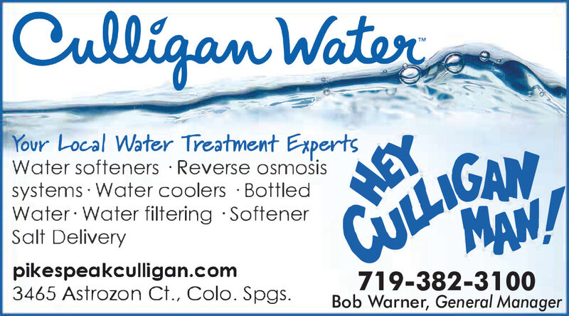 Culligan WaterYour Local Water Treatment ExpertsWater softeners · Reverse osmosissystems · Water coolers · BottledWater· Water filtering SoftenerSalt DeliveryNYOITINMAN!HEYpikespeakculligan.com3465 Astrozon Ct., Colo. Spgs.719-382-3100Bob Warner, General Manager Culligan Water Your Local Water Treatment Experts Water softeners · Reverse osmosis systems · Water coolers · Bottled Water· Water filtering Softener Salt Delivery NYOITIN MAN! HEY pikespeakculligan.com 3465 Astrozon Ct., Colo. Spgs. 719-382-3100 Bob Warner, General Manager