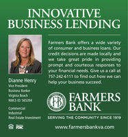 INNOVATIVEBUSINESS LENDINGFarmers Bank offers a wide varietyof consumer and business loans. Ourcredit decisions are made locally andwe take great pride in providingprompt and courteous responses toyour financial needs. Give us a call at757-242-6111 to find out how we canDianne Henryhelp your business succeed.Vice PresidentBusiness BankerFARMERSBANKVirginia BeachPROMPTFBS SECURE SONMLS ID: 565394CommercialIndustrialReal Estate InvestmentSERVING THE COMMUNITY SINCE 1919MemberFDICwww.farmersbankva.comLENDERRELIABLECOURTEQUS INNOVATIVE BUSINESS LENDING Farmers Bank offers a wide variety of consumer and business loans. Our credit decisions are made locally and we take great pride in providing prompt and courteous responses to your financial needs. Give us a call at 757-242-6111 to find out how we can Dianne Henry help your business succeed. Vice President Business Banker FARMERS BANK Virginia Beach PROMPT FB S SECURE SO NMLS ID: 565394 Commercial Industrial Real Estate Investment SERVING THE COMMUNITY SINCE 1919 Member FDIC www.farmersbankva.com LENDER RELIABLE COURTEQUS