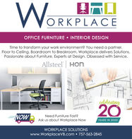 WorORKPLACEOFFICE FURNITURE  INTERIOR DESIGNTime to transform your work environment? You need a partner.Floor to Ceiling, Boardroom to Breakroom, Workplace delivers Solutions.Passionate about Furniture. Experts at Design. Obsessed with Service.Allsteel HOncolebrating20NOWNeed Furniture Fast?Ask us about Workplace NowYEARS IN 20201IWORKPLACE SOLUTIONSwww.WorkplaceVB.com  757-563-2845 Wor ORKPLACE OFFICE FURNITURE  INTERIOR DESIGN Time to transform your work environment? You need a partner. Floor to Ceiling, Boardroom to Breakroom, Workplace delivers Solutions. Passionate about Furniture. Experts at Design. Obsessed with Service. Allsteel HOn colebrating 20 NOW Need Furniture Fast? Ask us about Workplace Now YEARS IN 20201I WORKPLACE SOLUTIONS www.WorkplaceVB.com  757-563-2845