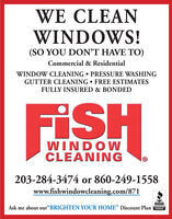"WE CLEANWINDOWS!(SO YOU DONT HAVE TO)Commercial & ResidentialWINDOW CLEANING  PRESSURE WASHINGGUTTER CLEANING  FREE ESTIMATESFULLY INSURED & BONDEDFISHWINDOWCLEANING203-284-3474 or 860-249-1558www.fishwindowcleaning.com/871BBBAsk me about our""BRIGHTEN YOUR HOME"" Discount PlanACCREDITEDBUSINESS WE CLEAN WINDOWS! (SO YOU DONT HAVE TO) Commercial & Residential WINDOW CLEANING  PRESSURE WASHING GUTTER CLEANING  FREE ESTIMATES FULLY INSURED & BONDED FISH WINDOW CLEANING 203-284-3474 or 860-249-1558 www.fishwindowcleaning.com/871 BBB Ask me about our""BRIGHTEN YOUR HOME"" Discount Plan ACCREDITED BUSINESS"