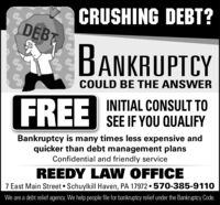 CRUSHING DEBT?DEBBANKRUPTCYCOULD BE THE ANSWERFREEINITIAL CONSULT TOSEE IF YOU QUALIFYBankruptcy is many times less expensive andquicker than debt management plansConfidential and friendly serviceREEDY LA W OFFICE7 East Main Street  Schuylkill Haven, PA 17972  570-385-9110We are a debt relief agency. We help people file for bankruptcy relief under the Bankruptcy Code. CRUSHING DEBT? DEB BANKRUPTCY COULD BE THE ANSWER FREE INITIAL CONSULT TO SEE IF YOU QUALIFY Bankruptcy is many times less expensive and quicker than debt management plans Confidential and friendly service REEDY LA W OFFICE 7 East Main Street  Schuylkill Haven, PA 17972  570-385-9110 We are a debt relief agency. We help people file for bankruptcy relief under the Bankruptcy Code.