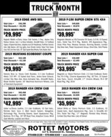 """FORDTRUCK MONTHBUILTTOUGH2019 EDGE AWD SEL2019 F-150 SUPER CREW STX 4X4$36,390Total Discounts = -$6,395Total Lists =Total Discounts = -$9,870Total Lists =$49,865TRUCK MONTH PRICETRUCK MONTH PRICE$29,995*$39,995*Magnetic Metallic w/Ebony Unique Cloth Buckets, 5 Pass., Keyless Entry. Magnetic Metallic w/40/Console/40 Seats, 5.0 v8, 10 SpeedReverse Sensors, Sync 3 w/Voice Activation, SiriusXM Radio, 2.0 EcoBoost Auto., Trailer Tow, FX-4 Pkg., Boxlink, STX Appearance Pkg.,Engine, 8 Speed Auto Trans, Adaptive and LED Headlamps, FordPass Connect, Snow Plow Prep, Reverse Sensors, Running Boards, LimitedAuto. High Beams, LED Fog Lights, Dual Climate Control, Power Front Seats, Slip Rear Axle, Power Equipment Group, Short Box, Skid PlatesEasy Fold 2nd Row Seat, 18"""" Spit Spoke Alloy Wheels, Push Button Start2019 MUSTANG ECOBOOST COUPE2019 RANGER 4XX4 SUPER CABTotal Lists =Total Discounts = -$3,185$33,180Total Lists =$36,400Total Discounts = -$2,405TRUCK MONTH PRICETRUCK MONTH PRICE$29,995*$33,995*Velocity Blue w/ Ebony Cloth Buckets, 2.3 Liter EcoBoost Magnetic w/ Black Premium Cloth, 2.3 Liter EcoBoost, TrailerMotor, 310 HP!, 10 Speed Auto Trans., Active Valve Exhaust, Tow, FX-4 Pkg., Chrome Appearance Pkg., XLT Trim, 10 SpeedLimited Slip Rear Axle, Voice Activated Nav., SiriusXM Radio, Auto Trans., Sync3, SiriusXM, 17"""" Chrome Wheels, FX-4 OffBlade Decklid Spoiler, 18"""" Machined Aluminum Wheels, Lots Road Pkg., Pkg. 301Aof Standard Equipment2019 RANGER 4X4 CREW CAB2019 RANGER 4X4 CREW CAB$45,490Total Discounts = -$2,495$38,015Dealer Discounts -$2,020Total Lists =Total Lists =TRUCK MONTH PRICETRUCK MONTH PRICE$42,995*$35,995*Saber w/Ebony Leather, 2.3 Liter EcoBoost, 10 Spd Auto., Oxford White w/ Ebony Premium Cloth, 2.3 EcoBoost, 10Remote Start, Sync 3, B&0 Sound System, Navigation, Speed Auto., Sport Appearance Pkg., Sync 3, SiriusXM, XLTTechnology Pkg., Running Boards, Sport Appearance Pkg., Trim, Trailer Tow Pkg., 17"""" Magnetic Painted Alloy Wheels,Bedliner, FX-4 Pkg., 18"""" """