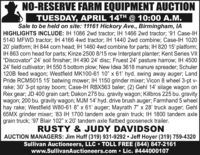 "NO-RESERVE FARM EQUIPMENT AUCTIONTUESDAY, APRIL 14TH @ 10:00 A.M.Sale to be held on site: 11161 Hickory Ave., Birmingham, IAHIGHLIGHTS INCLUDE: IH 1086 2wd tractor; IH 1466 2wd tractor; '91 Case-IH5140 MFWD tractor; IH 4166 4wd tractor; IH 1440 2wd combine; Case-IH 102020' platform; IH 844 corn head; IH 1460 4wd combine for parts; IH 820 15' platform;IH 863 corn head for parts; Kinze 2500 8/15 row Interplant planter; Kent Series VII""Discovator"" 24' soil finisher; IH 490 24' disc; Fruest 24' pasture harrow; IH 450024' field cultivator; IH 550 5 bottom plow; New Idea 3618 manure spreader; Schuler120B feed wagon; Westfield MK100-61 10"" x 61' hyd. swing away auger; LandPride RCM5015 15' batwing mower; IH 1150 grinder mixer; Vicon 8 wheel 3-pt v-rake; 30' 3-pt spray boom; Case-IH RBX563 baler; (2) Gehl 14' silage wagon onRex gear; JD 400 grain cart; Dakon 275 bu. gravity wagon; Killbros 225 bu. gravitywagon; 200 bu. gravity wagon; MJM 14' hyd. drive brush auger; Farmhand 5 wheelhay rake; Westfield W80-61 8"" x 61' auger; Mayrath 7"" x 28' truck auger; Gehl65MX grinder mixer; '83 IH 1700 tandem axle grain truck; IH 1800 tandem axlegrain truck; '97 Blair 102"" x 20' tandem axle flatbed gooseneck trailer.RUSTY & JUDY DAVIDSONAUCTION MANAGERS: Jim Huff (319) 931-9292 Jeff Hoyer (319) 759-4320Sullivan Auctioneers, LLC  TOLL FREE (844) 847-2161www.SullivanAuctioneers.com  Lic. #444000107 NO-RESERVE FARM EQUIPMENT AUCTION TUESDAY, APRIL 14TH @ 10:00 A.M. Sale to be held on site: 11161 Hickory Ave., Birmingham, IA HIGHLIGHTS INCLUDE: IH 1086 2wd tractor; IH 1466 2wd tractor; '91 Case-IH 5140 MFWD tractor; IH 4166 4wd tractor; IH 1440 2wd combine; Case-IH 1020 20' platform; IH 844 corn head; IH 1460 4wd combine for parts; IH 820 15' platform; IH 863 corn head for parts; Kinze 2500 8/15 row Interplant planter; Kent Series VII ""Discovator"" 24' soil finisher; IH 490 24' disc; Fruest 24' pasture harrow; IH 4500 24' field cultivator; IH 550 5 bottom plow; New Idea 3618 manure spreader; Schuler 120B feed wagon; Westfield MK100-61 10"" x 61' hyd. swing away auger; Land Pride RCM5015 15' batwing mower; IH 1150 grinder mixer; Vicon 8 wheel 3-pt v- rake; 30' 3-pt spray boom; Case-IH RBX563 baler; (2) Gehl 14' silage wagon on Rex gear; JD 400 grain cart; Dakon 275 bu. gravity wagon; Killbros 225 bu. gravity wagon; 200 bu. gravity wagon; MJM 14' hyd. drive brush auger; Farmhand 5 wheel hay rake; Westfield W80-61 8"" x 61' auger; Mayrath 7"" x 28' truck auger; Gehl 65MX grinder mixer; '83 IH 1700 tandem axle grain truck; IH 1800 tandem axle grain truck; '97 Blair 102"" x 20' tandem axle flatbed gooseneck trailer. RUSTY & JUDY DAVIDSON AUCTION MANAGERS: Jim Huff (319) 931-9292 Jeff Hoyer (319) 759-4320 Sullivan Auctioneers, LLC  TOLL FREE (844) 847-2161 www.SullivanAuctioneers.com  Lic. #444000107"