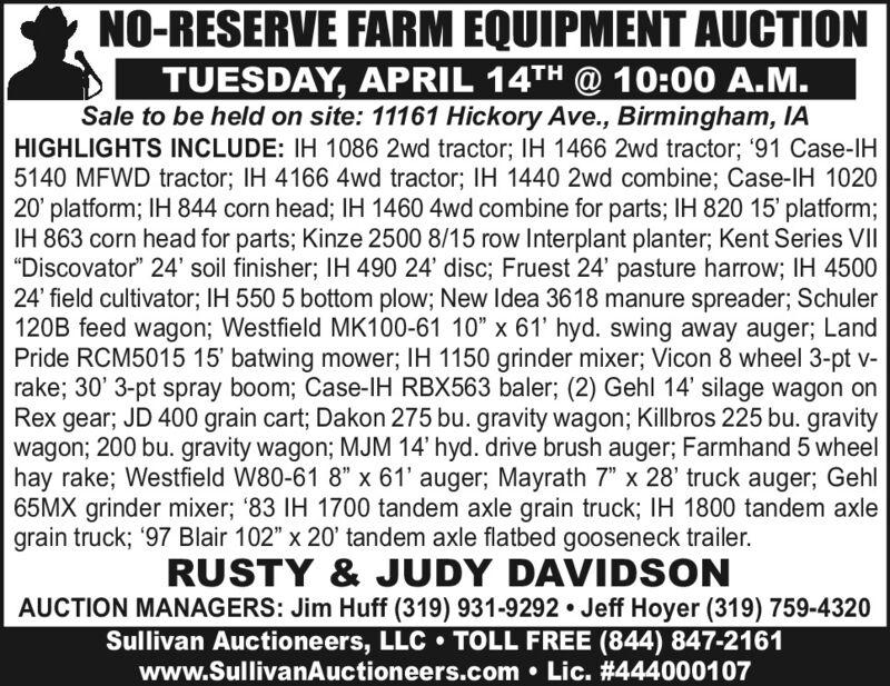 "NO-RESERVE FARM EQUIPMENT AUCTIONTUESDAY, APRIL 14TH @ 10:00 A.M.Sale to be held on site: 11161 Hickory Ave., Birmingham, IAHIGHLIGHTS INCLUDE: IH 1086 2wd tractor; IH 1466 2wd tractor; '91 Case-IH5140 MFWD tractor; IH 4166 4wd tractor; IH 1440 2wd combine; Case-IH 102020' platform; IH 844 corn head; IH 1460 4wd combine for parts; IH 820 15' platform;IH 863 corn head for parts; Kinze 2500 8/15 row Interplant planter; Kent Series VII""Discovator"" 24' soil finisher; IH 490 24' disc; Fruest 24' pasture harrow; IH 450024' field cultivator; IH 550 5 bottom plow; New Idea 3618 manure spreader; Schuler120B feed wagon; Westfield MK100-61 10"" x 61' hyd. swing away auger; LandPride RCM5015 15' batwing mower; IH 1150 grinder mixer; Vicon 8 wheel 3-pt v-rake; 30' 3-pt spray boom; Case-IH RBX563 baler; (2) Gehl 14' silage wagon onRex gear; JD 400 grain cart; Dakon 275 bu. gravity wagon; Killbros 225 bu. gravitywagon; 200 bu. gravity wagon; MJM 14' hyd. drive brush auger; Farmhand 5 wheelhay rake; Westfield W80-61 8"" x 61' auger; Mayrath 7"" x 28' truck auger; Gehl65MX grinder mixer; '83 IH 1700 tandem axle grain truck; IH 1800 tandem axlegrain truck; '97 Blair 102"" x 20' tandem axle flatbed gooseneck trailer.RUSTY & JUDY DAVIDSONAUCTION MANAGERS: Jim Huff (319) 931-9292 Jeff Hoyer (319) 759-4320Sullivan Auctioneers, LLC  TOLL FREE (844) 847-2161www.SullivanAuctioneers.com  Lic. #444000107 NO-RESERVE FARM EQUIPMENT AUCTION TUESDAY, APRIL 14TH @ 10:00 A.M. Sale to be held on site: 11161 Hickory Ave., Birmingham, IA HIGHLIGHTS INCLUDE: IH 1086 2wd tractor; IH 1466 2wd tractor; '91 Case-IH 5140 MFWD tractor; IH 4166 4wd tractor; IH 1440 2wd combine; Case-IH 1020 20' platform; IH 844 corn head; IH 1460 4wd combine for parts; IH 820 15' platform; IH 863 corn head for parts; Kinze 2500 8/15 row Interplant planter; Kent Series VII ""Discovator"" 24' soil finisher; IH 490 24' disc; Fruest 24' pasture harrow; IH 4500 24' field cultivator; IH 550 5 bottom plow; New Idea 3618 manure spreader; S"