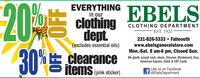 20%30%EVERYTHINGin ourEBELSclothingdeptCLOTHING DEPARTMENTEST. 1920231-826-3333  Falmouth(excludes essential oils)www.ebelsgeneralstore.comMon.-Sat. 8 am-6 pm, Closed Sun.We gladly accept cash, check, Discover, Mastercard, Visa,American Express, Debit & EBT Cardsclearanceitems(pink sticker)Like us on Facebo0ok@EbelsDepartmentOFF OFF 20% 30% EVERYTHING in our EBELS clothing dept CLOTHING DEPARTMENT EST. 1920 231-826-3333  Falmouth (excludes essential oils) www.ebelsgeneralstore.com Mon.-Sat. 8 am-6 pm, Closed Sun. We gladly accept cash, check, Discover, Mastercard, Visa, American Express, Debit & EBT Cards clearance items (pink sticker) Like us on Facebo0ok @EbelsDepartment OFF OFF