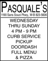 PASQUALE'S1190 Sans Souci Pkwy., W-B 823-5606WEDNESDAYTHRU SUNDAY4 PM - 9 PMCURB SERVICEPICKUPDOORDASHFULL MENU& PIZZA PASQUALE'S 1190 Sans Souci Pkwy., W-B 823-5606 WEDNESDAY THRU SUNDAY 4 PM - 9 PM CURB SERVICE PICKUP DOORDASH FULL MENU & PIZZA