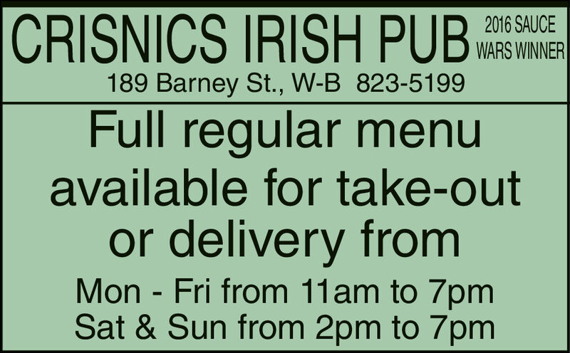 CRISNICS IRISH PUB2016 SAUCEWARS WINNER189 Barney St., W-B 823-5199Full regular menuavailable for take-outor delivery fromMon - Fri from 11am to 7pmSat & Sun from 2pm to 7pm CRISNICS IRISH PUB 2016 SAUCE WARS WINNER 189 Barney St., W-B 823-5199 Full regular menu available for take-out or delivery from Mon - Fri from 11am to 7pm Sat & Sun from 2pm to 7pm