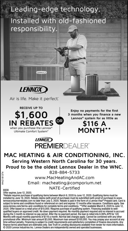 """Leading-edge technology.Installed with old-fashionedresponsibility.LENNOXAir is life. Make it perfectRECEIVE UP TO$1,600ORIN REBATESEnjoy no payments for the first3 months when you finance a newLennox system for as little as$116 Awhen you purchase the LennoxUltimate Comfort SystemMONTH**LENNOXPREMIERDEALERMAC HEATING & AIR CONDITIONING, INC.Serving Western North Carolina for 30 years.Proud to be the oldest Lennox Dealer in the WNC.828-884-5733www.MacHeatingAndAC.comEmail: macheating@comporium.netNATE-Certified6939Offer expires June 12, 2020.""""Rebate requires purchase of qualitying items between March 9, 2020 to June 12, 2020. Qualifying items must beinstalled by June 19, 2020. Rebate claims (with proof of purchase) must be submitted (with proof of purchase) to www.lennoxconsumerrebates.com no later than July 3, 2020. Rebate is paid in the form of a Lennox Visa Prepaid card. Card issubject to terms and conditions found or referenced on card and expires 12 months after issuance. Conditions apply. Seewww.lennox.com/terms-and-conditions for complete terms and conditions. *""""Offer available March 9, 2020 to June 12,2020. Offer based on a retail price of $10,000. Requires purchase of qualifying system. Financing available to well-qualified buyers on approved credit. No down payment required. No monthly payment required and no interest is accruedduring the 3 month no interest no pay period. After the no payment period, the loan is rolled into 6.99% APR for 120Months with equal monthly payments of $116 a month. Normal late charges apply. Cannot be combined with any otherpromotional offer. Minimum loan amount $3,000. Maximum loan amount $100,000. You may prepay your account at anytime without penalty. Financing is subject to credit reguirements and satistactory completion of finance documents. Anyfinance terms advertised are estimates only. See Truth in Lending disclosures available from lender for more information.O2020 Lennox Industries Inc. Lennox Dealers are independently """