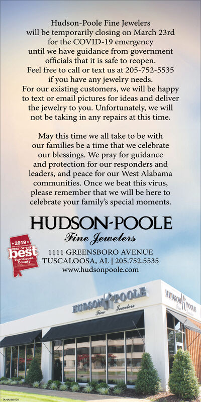 Hudson-Poole Fine Jewelerswill be temporarily closing on March 23rdfor the COVID-19 emergencyuntil we have guidance from governmentofficials that it is safe to reopen.Feel free to call or text us at 205-752-5535if you have any jewelry needs.For our existing customers, we will be happyto text or email pictures for ideas and deliverthe jewelry to you. Unfortunately, we willnot be taking in any repairs at this time.May this time we all take to be withour families be a time that we celebrateour blessings. We pray for guidanceand protection for our responders andleaders, and peace for our West Alabamacommunities. Once we beat this virus,please remember that we will be here tocelebrate your family's special moments.HUDSON-POOLEFine Jewelers2019T OF THEbest 1111 GREENSBORO AVENUETUSCALOOSA, AL   205.752.5535www.hudsonpoole.comTuscaloosaCountyHUDBON OLEBUASONYPPOOLEJowelorsTANASMO0 Hudson-Poole Fine Jewelers will be temporarily closing on March 23rd for the COVID-19 emergency until we have guidance from government officials that it is safe to reopen. Feel free to call or text us at 205-752-5535 if you have any jewelry needs. For our existing customers, we will be happy to text or email pictures for ideas and deliver the jewelry to you. Unfortunately, we will not be taking in any repairs at this time. May this time we all take to be with our families be a time that we celebrate our blessings. We pray for guidance and protection for our responders and leaders, and peace for our West Alabama communities. Once we beat this virus, please remember that we will be here to celebrate your family's special moments. HUDSON-POOLE Fine Jewelers 2019 T OF THE best 1111 GREENSBORO AVENUE TUSCALOOSA, AL   205.752.5535 www.hudsonpoole.com Tuscaloosa County HUDBON OLE BUASONYPPOOLE Jowelors TANASMO0