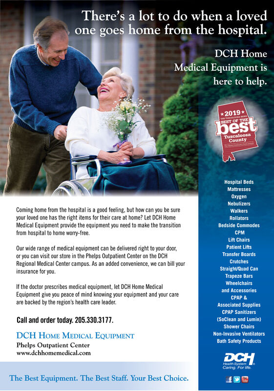 There's a lot to do when a lovedone goes home from the hospital.DCH HomeMedical Equipment ishere to help.*2019*THE TUALOAREST OF THEbestTuscaloosaCountyHospital BedsMattressesenNebulizersComing home from the hospital is a good feeling, but how can you be sureyour loved one has the right items for their care at home? Let DCH HomeMedical Equipment provide the equipment you need to make the transitionfrom hospital to home worry-free.WalkersRollatorsBedside CommodesCPMLift ChairsPatient LiftsOur wide range of medical equipment can be delivered right to your door,or you can visit our store in the Phelps Outpatient Center on the DCHRegional Medical Center campus. As an added convenience, we can bill yourinsurance for you.Transfer BoardsCrutchesStraight/Quad CanTrapeze BarsWheelchairsIf the doctor prescribes medical equipment, let DCH Home MedicalEquipment give you peace of mind knowing your equipment and your careare backed by the region's health care leader.and AccessoriesCPAP &Associated SuppliesCPAP SanitizersCall and order today. 205.330.3177.(Soclean and Lumin)Shower ChairsDCH HOME MEDICAL EQUIPMENTNon-Invasive VentilatorsBath Safety ProductsPhelps Outpatient Centerwww.dchhomemedical.comDCHHealth SystemCaring, For ife.The Best Equipment. The Best Staff. Your Best Choice. There's a lot to do when a loved one goes home from the hospital. DCH Home Medical Equipment is here to help. *2019* THE TUALOA REST OF THE best Tuscaloosa County Hospital Beds Mattresses en Nebulizers Coming home from the hospital is a good feeling, but how can you be sure your loved one has the right items for their care at home? Let DCH Home Medical Equipment provide the equipment you need to make the transition from hospital to home worry-free. Walkers Rollators Bedside Commodes CPM Lift Chairs Patient Lifts Our wide range of medical equipment can be delivered right to your door, or you can visit our store in the Phelps Outpatient Center on the DCH Regional Medical Center campus. As an added conv