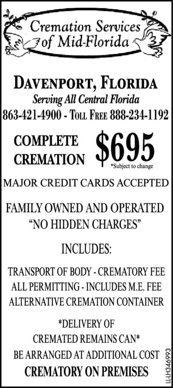 """Cremation ServicesFof Mid-FloridaDAVENPORT, FLORIDAServing All Central Florida863-421-4900 - TOLL. FREE 888-234-1192$695COMPLETECREMATION*Subject to changeMAJOR CREDIT CARDS ACCEPTEDFAMILY OWNED AND OPERATED""""NO HIDDEN CHARGES""""INCLUDES:TRANSPORT OF BODY - CREMATORY FEEALL PERMITTING - INCLUDES M.E. FEEALTERNATIVE CREMATION CONTAINER*DELIVERY OFCREMATED REMAINS CAN*BE ARRANGED AT ADDITIONAL COSTCREMATORY ON PREMISES1669VEHF11 Cremation Services Fof Mid-Florida DAVENPORT, FLORIDA Serving All Central Florida 863-421-4900 - TOLL. FREE 888-234-1192 $695 COMPLETE CREMATION *Subject to change MAJOR CREDIT CARDS ACCEPTED FAMILY OWNED AND OPERATED """"NO HIDDEN CHARGES"""" INCLUDES: TRANSPORT OF BODY - CREMATORY FEE ALL PERMITTING - INCLUDES M.E. FEE ALTERNATIVE CREMATION CONTAINER *DELIVERY OF CREMATED REMAINS CAN* BE ARRANGED AT ADDITIONAL COST CREMATORY ON PREMISES 1669VEHF11"""