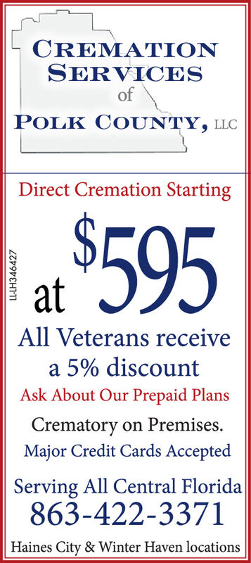 CREMATIONSERVICESofPOLK COUNTY, LLCDirect Cremation Starting595atAll Veterans receivea 5% discountAsk About Our Prepaid PlansCrematory on Premises.Major Credit Cards AcceptedServing All Central Florida863-422-3371Haines City & Winter Haven locationsLL-LH346424 CREMATION SERVICES of POLK COUNTY, LLC Direct Cremation Starting 595 at All Veterans receive a 5% discount Ask About Our Prepaid Plans Crematory on Premises. Major Credit Cards Accepted Serving All Central Florida 863-422-3371 Haines City & Winter Haven locations LL-LH346424