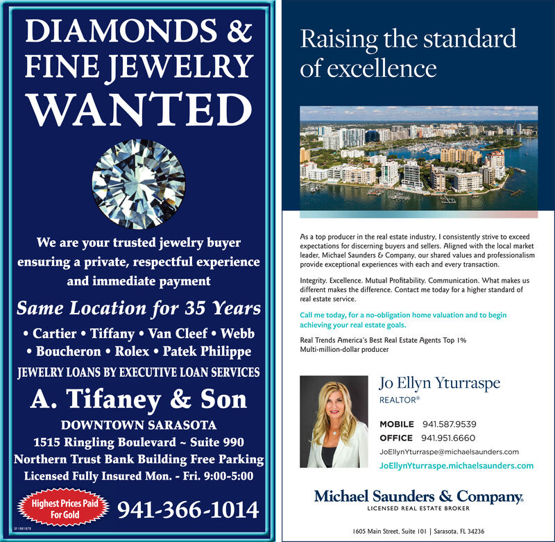 DIAMONDS &Raising the standardof excellenceFINE JEWELRYWANTEDWe are your trusted jewelry buyerensuring a private, respectful experienceand immediate paymentAs a top producer in the real estate industry. I consistently strive to exceedexpectations for discerning buyers and sellers. Aligned with the local marketleader, Michael Saunders & Company, our shared values and professionalismprovide exceptional experiences with each and every transaction.Integrity. Excellence. Mutual Profitability. Communication. What makes usdifferent makes the difference. Contact me today for a higher standard ofreal estate service.Same Location for 35 YearsCall me today, for a no-obligation home valuation and to beginachieving your real estate goals. Cartier  Tiffany  Van Cleef  Webb Boucheron  Rolex  Patek PhilippeReal Trends America's Best Real Estate Agents Top 1%Multi-million-dollar producerJEWELRY LOANS BY EXECUTIVE LOAN SERVICESA. Tifaney & SonJo Ellyn YturraspeREALTORDOWNTOWN SARASOTAMOBILE 941.587.9539OFFICE 941.951.66601515 Ringling Boulevard - Suite 990Northern Trust Bank Building Free ParkingLicensed Fully Insured Mon. - Fri. 9:00-5:00JOEllynYturraspe@michaelsaunders.comJOEllynYturraspe.michaelsaunders.comMichael Saunders & Company.Highest Prices PaidFor Gold941-366-1014LICENSED REAL ESTATE BROKER1605 Main Street, Suite 101   Sarasota, FL 34236 DIAMONDS & Raising the standard of excellence FINE JEWELRY WANTED We are your trusted jewelry buyer ensuring a private, respectful experience and immediate payment As a top producer in the real estate industry. I consistently strive to exceed expectations for discerning buyers and sellers. Aligned with the local market leader, Michael Saunders & Company, our shared values and professionalism provide exceptional experiences with each and every transaction. Integrity. Excellence. Mutual Profitability. Communication. What makes us different makes the difference. Contact me today for a higher standard of real estate service. Same Location for 