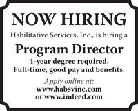NOW HIRINGHabilitative Services, Inc., is hiring aProgram Director4-year degree required.Full-time, good pay and benefits.Apply online at:www.habsvinc.comor www.indeed.com NOW HIRING Habilitative Services, Inc., is hiring a Program Director 4-year degree required. Full-time, good pay and benefits. Apply online at: www.habsvinc.com or www.indeed.com