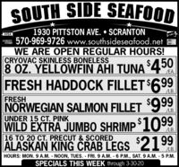 SOUTH SIDE SEAFOOD1930 PITTSTON AVE.  SCRANTON570-969-9726 www.southsideseafood.netWE ARE OPEN REGULAR HOURS!CRYOVAC SKINLESS BONELESS8 OZ. YELLOWFIN AHI TUNA `4°0FRESH HADDOCK FILLET$699VISADCVERManerCardEA.LB.FRESHNORWEGIAN SALMON FILLET 999UNDER 15 CT. PINKWILD EXTRA JUMBO SHRIMP ³109916 TO 20 CT. PRECUT & SCOREDALASKAN KING CRAB LEGS $2199LB.LB.LB.HOURS: MON. 9 A.M. NOON, TUES. FRI.9 A.M. 6 P.M., SAT. 9 A.M. - 5 P.M.SPECIALS THIS WEEK through 3-30-20 SOUTH SIDE SEAFOOD 1930 PITTSTON AVE.  SCRANTON 570-969-9726 www.southsideseafood.net WE ARE OPEN REGULAR HOURS! CRYOVAC SKINLESS BONELESS 8 OZ. YELLOWFIN AHI TUNA `4°0 FRESH HADDOCK FILLET$699 VISA DCVER ManerCard EA. LB. FRESH NORWEGIAN SALMON FILLET 999 UNDER 15 CT. PINK WILD EXTRA JUMBO SHRIMP ³1099 16 TO 20 CT. PRECUT & SCORED ALASKAN KING CRAB LEGS $2199 LB. LB. LB. HOURS: MON. 9 A.M. NOON, TUES. FRI.9 A.M. 6 P.M., SAT. 9 A.M. - 5 P.M. SPECIALS THIS WEEK through 3-30-20