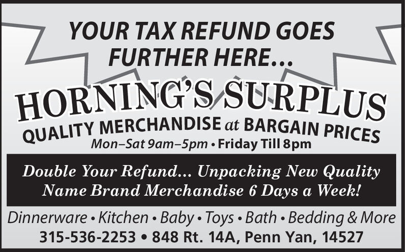 YOUR TAX REFUND GOESFURTHER HERE...HORNING'S SURPLUSQUALITY MERCHANDISE at BARGAIN PRICESMon-Sat 9am-5pm  Friday Till 8pmDouble Your Refund... Unpacking New QualityName Brand Merchandise 6 Days a Week!Dinnerware  Kitchen  Baby  Toys  Bath  Bedding & More315-536-2253 848 Rt. 14A, Penn Yan, 14527 YOUR TAX REFUND GOES FURTHER HERE... HORNING'S SURPLUS QUALITY MERCHANDISE at BARGAIN PRICES Mon-Sat 9am-5pm  Friday Till 8pm Double Your Refund... Unpacking New Quality Name Brand Merchandise 6 Days a Week! Dinnerware  Kitchen  Baby  Toys  Bath  Bedding & More 315-536-2253 848 Rt. 14A, Penn Yan, 14527