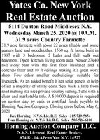 Yates Co. New YorkReal Estate Auction5114 Dunton Road Middlesex N.Y.Wednesday March 25, 2020 @ 10A.M.31.9 acres Country Farmette31.9 acre farmette with about 22 acres tillable and somepasture land and woods/other. 1560 sq. ft. home built in1997 with 3 bedrooms, 2 baths and full walk outbasement. Open kitchen living room area. Newer 27x40two story barn with the first floor insulated and aconcrete floor and 10 ft ceilings making it a great workshop. Few other smaller outbuildings suitable forlivestock. As an added benefit it has solar panels to helpoffset a majority of utility costs. Sets back a little fromroad making it a nice private country setting. Sells with aclean and marketable title. A $10,000.deposit is requiredon auction day by cash or certified funds payable toHorning Auction Company. Closing on or before May 6,2020Jere Horning N.Y.S. Lic. R.E. Sales 315-729-5854Ivan Horning Jr. N.Y.S. Lic.R.E. Sales 585-526-6100Horning Auction Company LLC.N.Y.S. Licensed Real Estate Broker,874 Rt. 14-APenn Yan N.Y. 14527 Yates Co. New York Real Estate Auction 5114 Dunton Road Middlesex N.Y. Wednesday March 25, 2020 @ 10A.M. 31.9 acres Country Farmette 31.9 acre farmette with about 22 acres tillable and some pasture land and woods/other. 1560 sq. ft. home built in 1997 with 3 bedrooms, 2 baths and full walk out basement. Open kitchen living room area. Newer 27x40 two story barn with the first floor insulated and a concrete floor and 10 ft ceilings making it a great work shop. Few other smaller outbuildings suitable for livestock. As an added benefit it has solar panels to help offset a majority of utility costs. Sets back a little from road making it a nice private country setting. Sells with a clean and marketable title. A $10,000.deposit is required on auction day by cash or certified funds payable to Horning Auction Company. Closing on or before May 6, 2020 Jere Horning N.Y.S. Lic. R.E. Sales 315-729-5854 Ivan Horning Jr. N.Y.S. Lic.R.E. Sales 585-526-6100 Horning Auctio