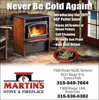 Never Be Cold Again!Introducing the LOPIMAGP Pellet StoveBurns All Grades ofWood PelletsSelf CleaningVirtually Jam ProofHigh Heat OutputNORTH AMERICALepiNORTHFAVORITE FIRE1506 Route 5&20, Geneva4531 Route 414,Seneca FallsMARTIN'S315-549-76641300 Route 14A,Penn YanSTOVE & FIREPLACE315-536-6382 Never Be Cold Again! Introducing the LOPIM AGP Pellet Stove Burns All Grades of Wood Pellets Self Cleaning Virtually Jam Proof High Heat Output NORTH AMERICA Lepi NORTH FAVORITE FIRE 1506 Route 5&20, Geneva 4531 Route 414, Seneca Falls MARTIN'S 315-549-7664 1300 Route 14A, Penn Yan STOVE & FIREPLACE 315-536-6382