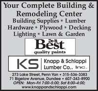 Your Complete Building &Remodeling CenterBuilding Supplies * LumberPlywood * DeckingLighting * Lawn & Gardeno itHardware *Best.quality paintsKS|Knapp & SchlappiLumber Co., Inc.273 Lake Street, Penn Yan  315-536-338371 Bigelow Avenue, Dundee  607-243-8900OPEN: Mon-Fri 7:00-5:00; Sat 8:00-4:00;www.knappandschlappi.com Your Complete Building & Remodeling Center Building Supplies * Lumber Plywood * Decking Lighting * Lawn & Garden o it Hardware * Best. quality paints KS| Knapp & Schlappi Lumber Co., Inc. 273 Lake Street, Penn Yan  315-536-3383 71 Bigelow Avenue, Dundee  607-243-8900 OPEN: Mon-Fri 7:00-5:00; Sat 8:00-4:00; www.knappandschlappi.com