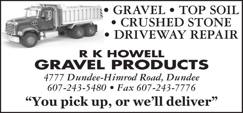 """GRAVEL  TOP SOILCRUSHED STONE DRIVEWAY REPAIRRK HOWELLGRAVEL PRODUCTS4777 Dundee-Himrod Road, Dundee607-243-5480  Fax 607-243-7776""""You pick up, or well deliver"""" GRAVEL  TOP SOIL CRUSHED STONE  DRIVEWAY REPAIR RK HOWELL GRAVEL PRODUCTS 4777 Dundee-Himrod Road, Dundee 607-243-5480  Fax 607-243-7776 """"You pick up, or well deliver"""""""