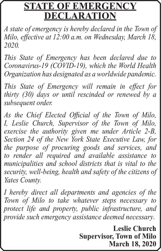 STATE OF EMERGENCYDECLARATIONA state of emergency is hereby declared in the Town ofMilo, effective at 12:00 a.m. on Wednesday, March 18,2020.This State of Emergency has been declared due toCoronavirus-19 (COVID-19), which the World HealthOrganization has designated as a worldwide pandemic.This State of Emergency will remain in effect forthirty (30) days or until rescinded or renewed by asubsequent order.As the Chief Elected Official of the Town of Milo,I, Leslie Church, Supervisor of the Town of Milo,exercise the authority given me under Article 2-B,Section 24 of the New York State Executive Law, forthe purpose of procuring goods and services, andto render all required and available assistance tomunicipalities and school districts that is vital to thesecurity, well-being, health and safety of the citizens ofYates County.I hereby direct all departments and agencies of theTown of Milo to take whatever steps necessary toprotect life and property, public infrastructure, andprovide such emergency assistance deemed necessary.Leslie ChurchSupervisor, Town of MiloMarch 18, 2020 STATE OF EMERGENCY DECLARATION A state of emergency is hereby declared in the Town of Milo, effective at 12:00 a.m. on Wednesday, March 18, 2020. This State of Emergency has been declared due to Coronavirus-19 (COVID-19), which the World Health Organization has designated as a worldwide pandemic. This State of Emergency will remain in effect for thirty (30) days or until rescinded or renewed by a subsequent order. As the Chief Elected Official of the Town of Milo, I, Leslie Church, Supervisor of the Town of Milo, exercise the authority given me under Article 2-B, Section 24 of the New York State Executive Law, for the purpose of procuring goods and services, and to render all required and available assistance to municipalities and school districts that is vital to the security, well-being, health and safety of the citizens of Yates County. I hereby direct all departments and agencies of the Town of Milo to take whatever steps necessary to protect life and property, public infrastructure, and provide such emergency assistance deemed necessary. Leslie Church Supervisor, Town of Milo March 18, 2020