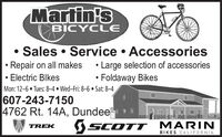 Martin'sBICYCLE Sales  Service  Accessories Large selection of accessories Foldaway Bikes Repair on all makesElectric BlkesMon: 12-6  Tues: 84  Wed-Fri: 86  Sat: 84607-243-71504762 Rt. 14A, DundeeSCOTT MARINTREKBIKES CALIFORNIA Martin's BICYCLE  Sales  Service  Accessories  Large selection of accessories  Foldaway Bikes  Repair on all makes Electric Blkes Mon: 12-6  Tues: 84  Wed-Fri: 86  Sat: 84 607-243-7150 4762 Rt. 14A, Dundee SCOTT MARIN TREK BIKES CALIFORNIA
