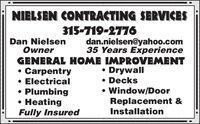 NIELSEN CONTRACTING SERVICES315-719-2776Dan NielsenOwnerdan.nielsen@yahoo.com35 Years ExperienceGENERAL HOME IMPROVEMENTCarpentry Electrical Plumbing HeatingFully Insured Drywall DecksWindow/DoorReplacement &Installation NIELSEN CONTRACTING SERVICES 315-719-2776 Dan Nielsen Owner dan.nielsen@yahoo.com 35 Years Experience GENERAL HOME IMPROVEMENT Carpentry  Electrical  Plumbing  Heating Fully Insured  Drywall  Decks Window/Door Replacement & Installation