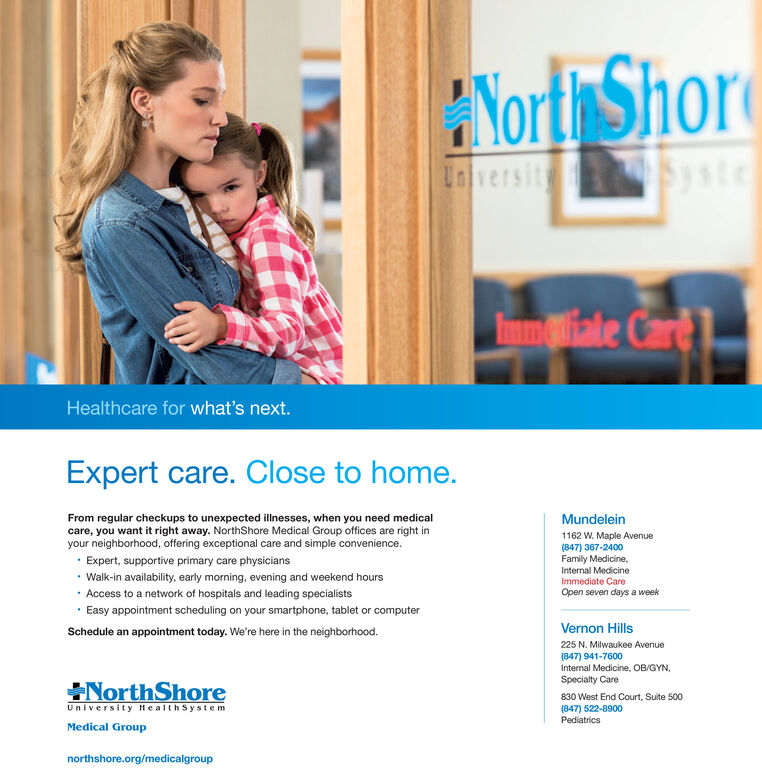 Yort ShoreUnversitysteImliateCare 1.Healthcare for what's next.Expert care. Close to home.From regular checkups to unexpected illnesses, when you need medicalcare, you want it right away. NorthShore Medical Group offices are right inyour neighborhood, offering exceptional care and simple convenience.· Expert, supportive primary care physicians Walk-in availability, early morning, evening and weekend hours· Access to a network of hospitals and leading specialists· Easy appointment scheduling on your smartphone, tablet or computerMundelein1162 W. Maple Avenue(847) 367-2400Family Medicine,Internal MedicineImmediate CareOpen seven days a weekSchedule an appointment today. We're here in the neighborhood.Vernon Hills225 N. Milwaukee Avenue(847) 941-7600Internal Medicine, OB/GYN,Specialty CareNorthShoreUniversity HealthSystem830 West End Court, Suite 500(847) 522-8900PediatricsMedical Groupnorthshore.org/medicalgroup Yort Shore Unversity ste Imliate Care 1. Healthcare for what's next. Expert care. Close to home. From regular checkups to unexpected illnesses, when you need medical care, you want it right away. NorthShore Medical Group offices are right in your neighborhood, offering exceptional care and simple convenience. · Expert, supportive primary care physicians  Walk-in availability, early morning, evening and weekend hours · Access to a network of hospitals and leading specialists · Easy appointment scheduling on your smartphone, tablet or computer Mundelein 1162 W. Maple Avenue (847) 367-2400 Family Medicine, Internal Medicine Immediate Care Open seven days a week Schedule an appointment today. We're here in the neighborhood. Vernon Hills 225 N. Milwaukee Avenue (847) 941-7600 Internal Medicine, OB/GYN, Specialty Care NorthShore University HealthSystem 830 West End Court, Suite 500 (847) 522-8900 Pediatrics Medical Group northshore.org/medicalgroup