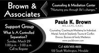 "Brown &AssociatesCounseling & Mediation Center""Nurturing you through life's changes.""Paula K. BrownSupport GroupM.S., L.C.P.C., C.A.D.C.What Is A ControlledSeparation?Sunday, March 291:00 p.m. - 3:00 p.m.Call to RegisterCounseling, Coaching & Mediating for Individual,Marital, Family & Stepfamily Trauma & Conflict.Divorce, Business & Family Mediationwww.paulabrown.comCall 630/455-4655102 South Washington, Hinsdale Brown & Associates Counseling & Mediation Center ""Nurturing you through life's changes."" Paula K. Brown Support Group M.S., L.C.P.C., C.A.D.C. What Is A Controlled Separation? Sunday, March 29 1:00 p.m. - 3:00 p.m. Call to Register Counseling, Coaching & Mediating for Individual, Marital, Family & Stepfamily Trauma & Conflict. Divorce, Business & Family Mediation www.paulabrown.com Call 630/455-4655 102 South Washington, Hinsdale"