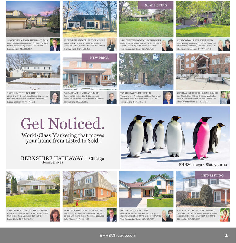 NEW LISTING1436 WAVERLY ROAD, HIGHLAND PARK37 CUMBERLAND DR. LINCOLNSHIRE417 WOODVALE AVE, DEERFIELD2610 CRESTWOOD LN. RIVERWOODSMid-Century contemporary 4 br, 25 ba ranch3.000 appx st. Appx 15-acres. S565.000High cedings and open plan. 6 br 63 ba Pro-Absolute luxury 5 be 42 ba custom homeFinest amenities, timeless finishes. S1249.900Mid-Century Modern 4 br. 25 ba Sleok, so-phisticated and totaly-updated S542.500The Frumentino Team 847.945.7653tected on 2 sides by ravines. S2.495.000Luke Muner 917.841.0435Jennifer Hulli 8473626200The Frumentino Team 847.945.7653NEW PRICE400 VILLAGE GREEN PKWY 103, LINCOLNSHIRELux 2 br, 25 ba, 1s6 sa t condo wutra finishes & new everything SS appt. $369.000Tracy Wunter Team 312972.2515950 SUMMIT DR, DEERFIELD348 PARK AVE, HIGHLAND PARK755 KIPLING PL, DEERFIELDGreat 4 br, 2+ 2 ba Colonial home. Liv m, dinrma tam mi wwbfp. Fin bumt $505.000Prime loct Updated 3 br, 25 ba end-unitVintage 4 be. 25 ba home. 072-ac. Prime loctHdwd firs, trees & in-ornd pool $300.900Hdwd fira. granite/ss kit & rec rm. S399.500Daina Jacobson 847.557.1614Seeven Hara 847.7908413Teresa Seema 847.778.7358Get Noticed.World-Class Marketing that movesyour home from Listed to Sold.BERKSHIRE HATHAWAY I ChicagoHomeServicesBHHSChicago · 866.795.1010NEW LISTING896 PLEASANT AVE, HIGHLAND PARKSolid, outstanding 3 br, 15 bath Ravinia ranch.Park-like setting. Updated $365,0001508 CONCORDE CIRCLE, HIGHLAND PARK960 IVY LN C. DEERFIELD1741 COLONIAL LN. NORTHFIELDImpeccably-maintained, renovated 5 br. 25ba end-unit facing the golf course 1329900Beautiful 3 br, 2 ba updated villa in a greatdowntown location 2.000 apex st $275.000The Frumentino Team 847.945.7653Priced to sell, 3 be 15 ba townhome in primelocation. Hdwd firs. Newer roof S258.900Linda Zielinski 847.A56.3105Lake Mutter 917.841.0435Ellen Arlas 847.217.0915BHHSChicago.com NEW LISTING 1436 WAVERLY ROAD, HIGHLAND PARK 37 CUMBERLAND DR. LINCOLNSHIRE 417 WOODVALE AVE, DEERFIELD 2610 CRESTWOOD LN. RIVERWOODS Mid-Century con