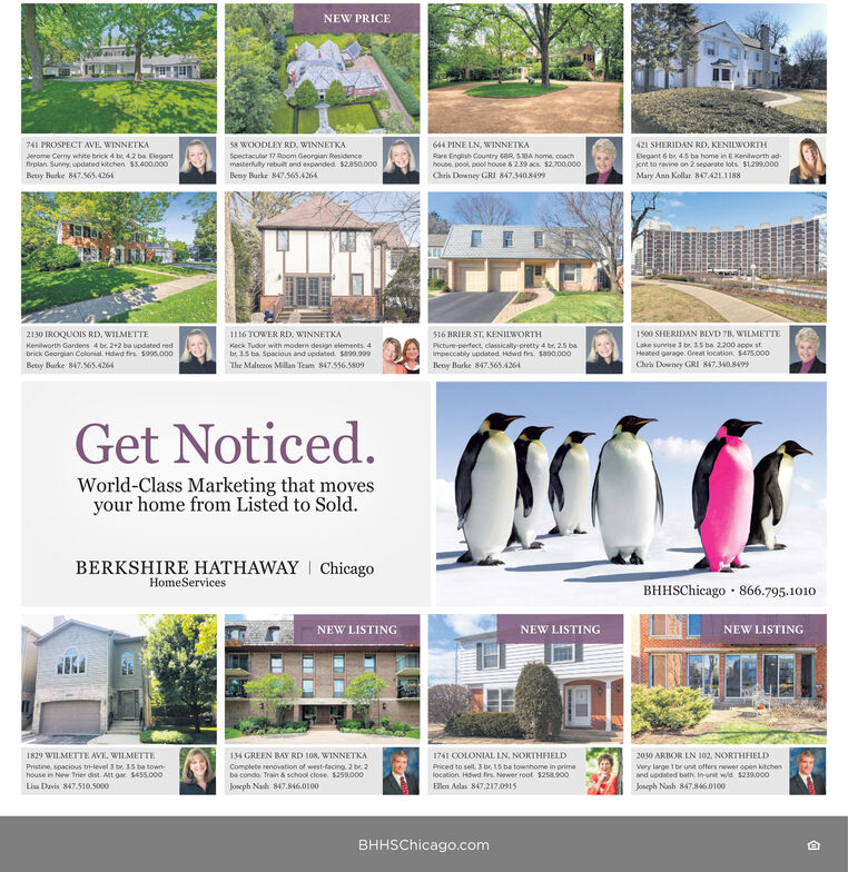 NEW PRICE741 PROSPECT AVE, WINNETKA58 WOODLEY RD, WINNETKA644 PINE LN, WINNETKARare English Country cBR. SBA home. coachhouse, pool, pool house & 239 acs $2.700.000Chris Downey GRI 847340.8499421 SHERIDAN RD. KENILWORTHJerome Cerny white brick 4 br 42 ba Elegantfrplan Sunny, updated kitchen. S3.400.000Spectacular 17 Room Georgian Residencemasterfully rebuit and expanded $2850.000Elegant 6 br. 45 ba home in E Kenitworth ad-jcnt to ravine on 2 separate lots. S1299.000Besy Burke 847.565.4264Beoy Burke 8475654264Mary Ann Kollar 847 A21.11882130 IROQUOIS RD, WILMETTEI116 TOWER RD. WINNETKAS16 BRIER ST, KENIIWORTH1 00 SHERIDAN BLVD 78, WILMETTEKenilworth Gardens 4 be 2+2 ba updated redbrick Georgian Colonial. Hdwd fir s905.000Betsy Buke 847.565.4264Lake sunrise 3 br.35 ba 2200 appr st.Heated garage. Great location. $475.000Keck Tudor with modern design elements. 4be 3.5 ba Spacious and updated. S90.009Picture-perfect, classically pretty 4 br, 25 baImpeccably updated. Hdwd frs sa00.000The Maltesos Millan Team 847.556.5809Betsy Burke 847.565A264Chris Downey GRI S47.340.8499Get Noticed.World-Class Marketing that movesyour home from Listed to Sold.BERKSHIRE HATHAWAY I ChicagoHomeServicesBHHSChicago · 866.795.1010NEW LISTINGNEW LISTINGNEW LISTING1829 WILMETTE AVE, WILMETTE134 GREEN BAY RD 108, WINNETKA1741 COLONIAL LN. NORTHFIELD2030 ARBOR LN 102. NORTHFIELDVery large 1 br unit offers newer open kitchenand updated bath. Inunit wd $239.000Joseph Nash 847.846.0100Pristine, spacious tri-level 3 br. 35 ba town-Complete renovation of west-facing 2 br. 2be condo. Train & school close $259.000Priced to sel. 3 bc, 15 ba townhome in primehouse in New Trier dist. Att gar $455.000location. Hdwd frs. Newer root $25800Lisa Davis 847.510.5o00Joseph Nash 847.846.0100Elkn Alas 847,217.0915BHHSChicago.com NEW PRICE 741 PROSPECT AVE, WINNETKA 58 WOODLEY RD, WINNETKA 644 PINE LN, WINNETKA Rare English Country cBR. SBA home. coach house, pool, pool house & 239 acs $2.700.000 Chris Downey GRI 8473