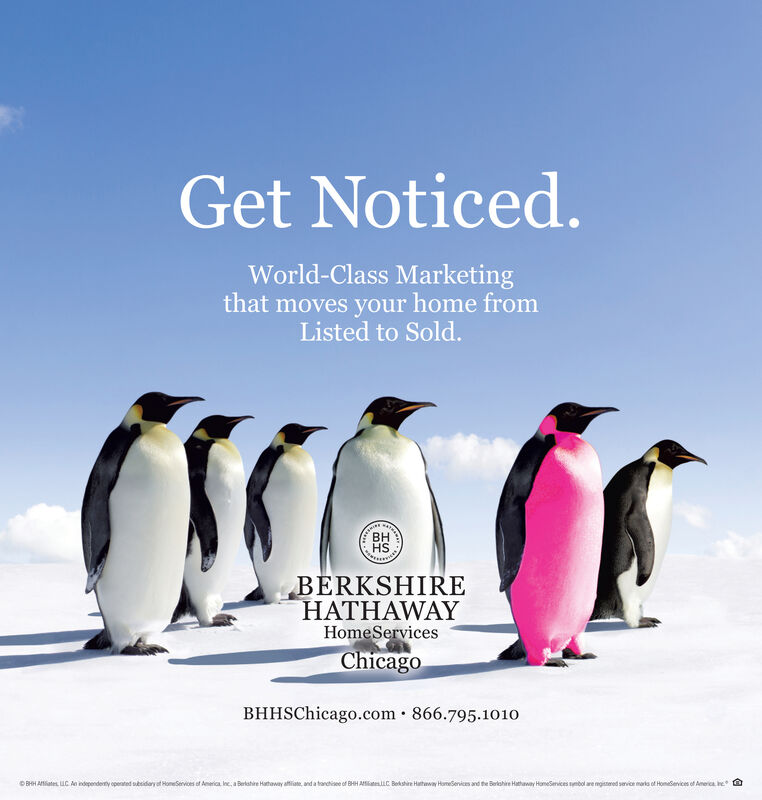 Get Noticed.World-Class Marketingthat moves your home fromListed to Sold.BHHSBERKSHIREHATHAWAYHomeServicesChicagoBHHSChicago.com · 866.795.1010OBHH Aates. UC Ae ndependety opented sesidary at HomeServioes of America nc, a Berlahire Hathaway atiate, and a tarctisee of BHH AateC Bekshire Hatway HomeSenices and the Berkahire Hathaway HomeSemices mbol are mgisnered service maris of Homeservices of America e G Get Noticed. World-Class Marketing that moves your home from Listed to Sold. BH HS BERKSHIRE HATHAWAY HomeServices Chicago BHHSChicago.com · 866.795.1010 OBHH Aates. UC Ae ndependety opented sesidary at HomeServioes of America nc, a Berlahire Hathaway atiate, and a tarctisee of BHH AateC Bekshire Hatway HomeSenices and the Berkahire Hathaway HomeSemices mbol are mgisnered service maris of Homeservices of America e G