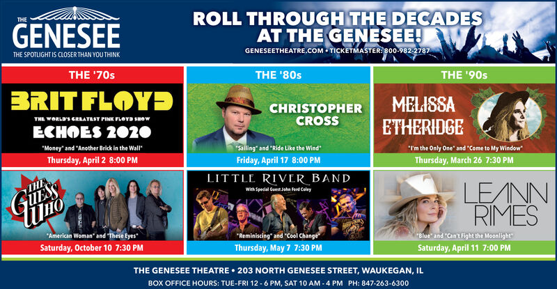 """ROLL THROUGH THE DECADESAT THE GENESEE!GENESEETHEATRE.COM - TICKETMASTER: 800-982 2787THEGENESEETHE SPOTLIGHT IS CLOSER THAN YOU THINKTHE '70sTHE '80sTHE '90sBRIT FLOYÐCHRISTOPHERCROSSMELISSAETHERIDGETHE WORLD'S GREATEST PINK FLOYD SHOWECHOES 2020""""I'm the Only One"""" and """"Come to My Window""""Thursday, March 26 7:30 PM""""Money"""" and """"Another Brick in the Wall""""""""Sailing"""" and """"Ride Like the WindThursday, April 2 8:00 PMFriday, April 17 8:00 PMLITTLE RIVER BANDLE/NNRIMESTHEWith Special Guest Jaha fend ColeyGUESSi""""American Woman"""" and """"These Eyes""""""""Reminiscing"""" and """"Cool Change""""Blue"""" and """"Can't Fight the MoonlightSaturday, October 10 7:30 PMThursday, May 7 7:30 PMSaturday, April 11 7:00 PMTHE GENESEE THEATRE  203 NORTH GENESEE STREET, WAUKEGAN, ILBOX OFFICE HOURS: TUE-FRI 12 - 6 PM, SAT 10 AM - 4 PM PH: 847-263-6300 ROLL THROUGH THE DECADES AT THE GENESEE! GENESEETHEATRE.COM - TICKETMASTER: 800-982 2787 THE GENESEE THE SPOTLIGHT IS CLOSER THAN YOU THINK THE '70s THE '80s THE '90s BRIT FLOYÐ CHRISTOPHER CROSS MELISSA ETHERIDGE THE WORLD'S GREATEST PINK FLOYD SHOW ECHOES 2020 """"I'm the Only One"""" and """"Come to My Window"""" Thursday, March 26 7:30 PM """"Money"""" and """"Another Brick in the Wall"""" """"Sailing"""" and """"Ride Like the Wind Thursday, April 2 8:00 PM Friday, April 17 8:00 PM LITTLE RIVER BAND LE/NN RIMES THE With Special Guest Jaha fend Coley GUESS i """"American Woman"""" and """"These Eyes"""" """"Reminiscing"""" and """"Cool Change """"Blue"""" and """"Can't Fight the Moonlight Saturday, October 10 7:30 PM Thursday, May 7 7:30 PM Saturday, April 11 7:00 PM THE GENESEE THEATRE  203 NORTH GENESEE STREET, WAUKEGAN, IL BOX OFFICE HOURS: TUE-FRI 12 - 6 PM, SAT 10 AM - 4 PM PH: 847-263-6300"""