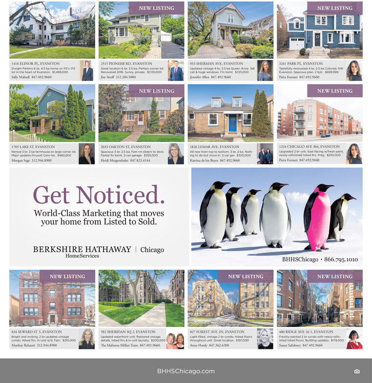 NEW LISTINGNEW LISTING1416 ELINOR PL, EVANSTON2515 PIONEER RD, EVANSTON933 SHERMAN AVE. EVANSTON3241 PARK PL, EVANSTONUpdated vintage 4 br, 35 ba Queen Anne. Talcell & huge windows. Fin bamt. S725.000Tastefuly-renovated 4 be 25 ba Colonial. NWEvanston. Soacious plan. 2 folc. S699.999Paria Fonousi 847492.9660Dwight Perkins 6 be 45 ba home on I 17lot in the heart of Evanston. SL499.000Great location 6 br. 15 ba Perfect comer lot.Renovated 2016. Sunny. private. SLIS.000Sally Mahadi 847.492660Jim Sereff 312.204.5000Jennifer Allen 847492.660NEW LISTINGNEW LISTING1705 LAKE ST, EVANSTON2033 OAKTON ST, EVANSTON1826 LEMAR AVE, EVANSTON1224 CHICAGO AVE 304. EVANSTONtoiRemod 3 br, 3 ba farmhouse on large coner lotMajor updates thruout! Conv loc $460.000Spacious 5 be 25 ba. Fam m sliders to deckPartial fin bumt. 2-car garage. $355.000Upgraded 2 br unit. East-facing wtresh paint.newty-refinished hdwd firs. Prkg $25so.000Paria Foroasi 847492.9660All new from top to bottom 3 br, 2 ba Noth-Ing to do but move in 2-car gar $320,000Kaerina de los Reyes 847.492.9660Moegan Sage 312.944.8900Heidi Mergenthaler 847.823.4144Get Noticed.World-Class Marketing that movesyour home from Listed to Sold.BERKSHIRE HATHAWAY I ChicagoHomeServicesBHHSChicago · 866.795.1010NEW LISTINGNEW LISTINGNEW LISTING834 SEWARD ST , EVANSTONS82 SHERIDAN SQ 2. EVANSTON827 FOREST AVE 2N, EVANSTON400 RIDGE AVE 16-1. EVANSTONBright and inviting. 2 br updated vintagecondo. Howd firs In-unit w/d. Folc $210.000Updated waterfront unit. Restored vintagedetails, hdwd fies & in-unit laundry, S200.000Light-filed, vintage 2 br condo. Hdwd floorsthroughout unit. Great location S197000Freshly-painted 2 br condo with newly reftished hdwd floors. Building updates SI79.000Marikay Belsanti 312.944.8900The Maltesos Millan Team 847492.9660Anne Hardy 847.362.6200Suun Salisbury 847.492.9660BHHSChicago.com NEW LISTING NEW LISTING 1416 ELINOR PL, EVANSTON 2515 PIONEER RD, EVANSTON 933 SHERMAN AVE. EVANSTON 3241 PARK PL, EVANSTON Updated v