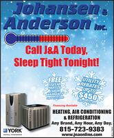 JohanseneAnderson imc.Inc.Call J&A Today,Sleep Tight Tonight!FREE EUTILITY10 YEARPARTS&LABORWARRANTYExpires 3/31/2020REBATESUP TO$4503Expires 3/31/2020Financing AvailableHEATING, AIR CONDITIONING& REFRIGERATIONAny Brand, Any Hour, Any Day.815-723-9383www.jnaonline.comYORKINSTALL CONFIDENCEESZ9SLL10-WS Johansene Anderson imc. Inc. Call J&A Today, Sleep Tight Tonight! FREE EUTILITY 10 YEAR PARTS& LABOR WARRANTY Expires 3/31/2020 REBATES UP TO $4503 Expires 3/31/2020 Financing Available HEATING, AIR CONDITIONING & REFRIGERATION Any Brand, Any Hour, Any Day. 815-723-9383 www.jnaonline.com YORK INSTALL CONFIDENCE ESZ9SLL10-WS