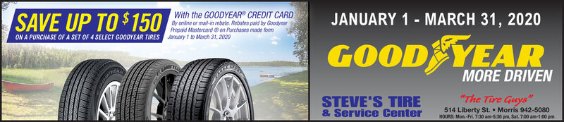 "With the GOODYEAR CREDIT CARDSAVE UP TO $ 150By online or mail-in rebate. Rebates paid by GoodyearPrepaid Mastercard on Purchases made formJANUARY 1 - MARCH 31, 2020ON A PURCHASE OFA SET OF 4 SELECT GOODYEAR TIRES January 1 to March 31, 2020GOOD YEARMORE DRIVENSTEVE'S TIRE& Service Center""The Tire Guys514 Liberty St.  Morris 942-5080HOURS: Mon-Fri. 7:30 am-830 pm, Sat. 7:00 am-1:00 pm With the GOODYEAR CREDIT CARD SAVE UP TO $ 150 By online or mail-in rebate. Rebates paid by Goodyear Prepaid Mastercard on Purchases made form JANUARY 1 - MARCH 31, 2020 ON A PURCHASE OFA SET OF 4 SELECT GOODYEAR TIRES January 1 to March 31, 2020 GOOD YEAR MORE DRIVEN STEVE'S TIRE & Service Center ""The Tire Guys 514 Liberty St.  Morris 942-5080 HOURS: Mon-Fri. 7:30 am-830 pm, Sat. 7:00 am-1:00 pm"