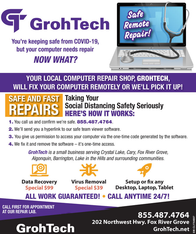 SafeTGrohTech RumotaRepair!You're keeping safe from COVID-19,but your computer needs repairNOW WHAT?YOUR LOCAL COMPUTER REPAIR SHOP, GROHTECH,WILL FIX YOUR COMPUTER REMOTELY OR WE'LL PICK IT UP!SAFE AND FAST Taking YourREPAIRSSocial Distancing Safety SeriouslyHERE'S HOW IT WORKS:1. You call us and confirm we're safe. 855.487.4764.2. We'll send you a hyperlink to our safe team viewer software.3. You give us permission to access your computer via the one-time code generated by the software.4. We fix it and remove the software  it's one-time access.GrohTech is a small business serving Crystal Lake, Cary, Fox River Grove,Algonquin, Barrington, Lake in the Hills and surrounding communities.Data RecoverySpecial $99Setup or fix anyDesktop, Laptop, TabletVirus RemovalSpecial $39ALL WORK GUARANTEED!  CALL ANYTIME 24/7!CALL FIRST FOR APPOINTMENTAT OUR REPAIR LAB.855.487.4764202 Northwest Hwy. Fox River GroveGrohTech.netGrohTechSM-CL1764887 Safe TGrohTech Rumota Repair! You're keeping safe from COVID-19, but your computer needs repair NOW WHAT? YOUR LOCAL COMPUTER REPAIR SHOP, GROHTECH, WILL FIX YOUR COMPUTER REMOTELY OR WE'LL PICK IT UP! SAFE AND FAST Taking Your REPAIRS Social Distancing Safety Seriously HERE'S HOW IT WORKS: 1. You call us and confirm we're safe. 855.487.4764. 2. We'll send you a hyperlink to our safe team viewer software. 3. You give us permission to access your computer via the one-time code generated by the software. 4. We fix it and remove the software  it's one-time access. GrohTech is a small business serving Crystal Lake, Cary, Fox River Grove, Algonquin, Barrington, Lake in the Hills and surrounding communities.  Data Recovery Special $99 Setup or fix any Desktop, Laptop, Tablet Virus Removal Special $39 ALL WORK GUARANTEED!  CALL ANYTIME 24/7! CALL FIRST FOR APPOINTMENT AT OUR REPAIR LAB. 855.487.4764 202 Northwest Hwy. Fox River Grove GrohTech.net GrohTech SM-CL1764887