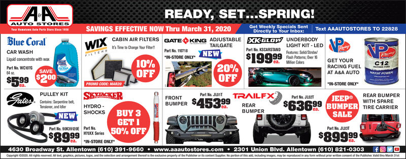 """READY, SET...SPRING!AUTO STORESTeur Hemsies keta Parts Stere Slace 1SAVINGS EFFECTIVE NOW Thru March 31, 2020Get Weekly Specials Sent Text AAAUTOSTORES TO 22828Directly to Your Inbox:WIX CABIN AIR FILTERS GATE KING ADJUSTABLE EXKGLOW UNDERBODYIt's Time to Change Your Fiter!Blue CoralTAILGATELIGHT KIT - LEDFeatures: Solid/Strobe/Part No. KSCARSTANDCAR WASHLiquid concentrate with waxPart No. WC107610%OFFPart No. 110718""""IN-STORE ONLYNEW$19999 Aach Patems, Der 8GET YOURRACING FUELAT A&A AUTOea.Milion ColorsC12AKN POW20%OFFTRAILFXSAVE$599 $200PROMO CODE: MAR20ea.*IN-STORE ONLYPULLEY KITCantains: Serpentine bet,Tensioner, and IderNEWPart No. JLOITREAR BUMPERWITH SPAREFRONTPart No. JLO2TGates.SKKACKERHYDRO -SHOCKSBUMPER $453 99JEEP$63699 BUMPER TIRE CARRIERSALEea.REARea.BUMPERBUY 3GET IPart No. JLO3T$899994630 Broadway St. Allentown (610) 391-9660  www.aaautostores.com  2301 Union Blvd. Allentown (610) 821-0303Part No. 9OK392OE Part Na.$8999M7K Series 50% OFF*IN-STORE ONLYea.ea.Copyright con0. A rights reserved. Al t, graphics, pictures, logos, and the selection and arrangement herpof is exclusive property of t Publisher or content Suppler. No portion of th add, inctuding images, may reproduced in n without prior writen coment of h Publisher Valid thru March 31st READY, SET...SPRING! AUTO STORES Teur Hemsies keta Parts Stere Slace 1 SAVINGS EFFECTIVE NOW Thru March 31, 2020 Get Weekly Specials Sent Text AAAUTOSTORES TO 22828 Directly to Your Inbox: WIX CABIN AIR FILTERS GATE KING ADJUSTABLE EXKGLOW UNDERBODY It's Time to Change Your Fiter! Blue Coral TAILGATE LIGHT KIT - LED Features: Solid/Strobe/ Part No. KSCARSTAND CAR WASH Liquid concentrate with wax Part No. WC1076 10% OFF Part No. 110718 """"IN-STORE ONLY NEW $19999 Aach Patems, Der 8 GET YOUR RACING FUEL AT A&A AUTO ea. Milion Colors C12 AKN POW 20% OFF TRAILFX SAVE $599 $200 PROMO CODE: MAR20 ea. *IN-STORE ONLY PULLEY KIT Cantains: Serpentine bet, Tensioner, and Ider NEW Part No. JLOIT REAR BUMPER WITH SPARE FRONT Par"""