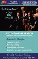 HOME OF THE ALLENTOWNSYMPHONY ORCHESTRADiane Wittry, Music Director/ConductorMILLERSYMPHONY HALLRonald Demkee, Pops ConductorSubscriptionsNOWONSALE!ASO 2020-2021 SEASON70 years of extraordinary music-makingSubscriber Benefits Save up to 30% Priority seating Unmatched flexibility Exclusive pre-sale opportunitiesOrder Online Today!MillerSymphonyHall.org | 610-432-6715 HOME OF THE ALLENTOWN SYMPHONY ORCHESTRA Diane Wittry, Music Director/Conductor MILLER SYMPHONY HALL Ronald Demkee, Pops Conductor Subscriptions NOW ON SALE! ASO 2020-2021 SEASON 70 years of extraordinary music-making Subscriber Benefits  Save up to 30%  Priority seating  Unmatched flexibility  Exclusive pre-sale opportunities Order Online Today! MillerSymphonyHall.org | 610-432-6715