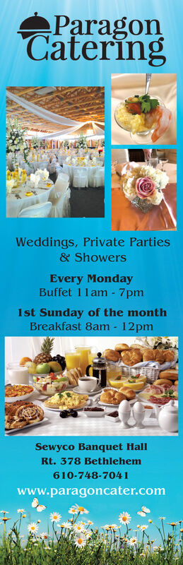 ParagonCateringWeddings, Private Parties& ShowersEvery MondayBuffet 1lam - 7pm1st Sunday of the monthBreakfast 8am - 12pmSewyco Banquet HallRt. 378 Bethlehem610-748-7041www.paragoncater.com Paragon Catering Weddings, Private Parties & Showers Every Monday Buffet 1lam - 7pm 1st Sunday of the month Breakfast 8am - 12pm Sewyco Banquet Hall Rt. 378 Bethlehem 610-748-7041 www.paragoncater.com